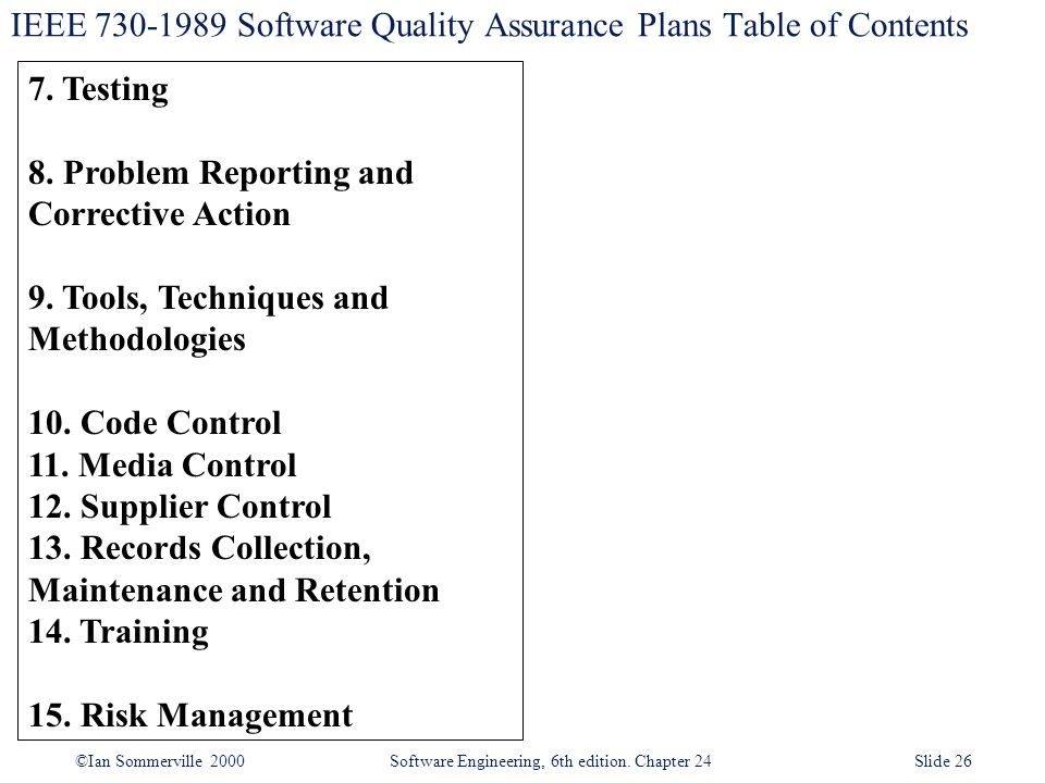 ©Ian Sommerville 2000 Software Engineering, 6th edition. Chapter 24Slide 26 IEEE 730-1989 Software Quality Assurance Plans Table of Contents 7. Testin