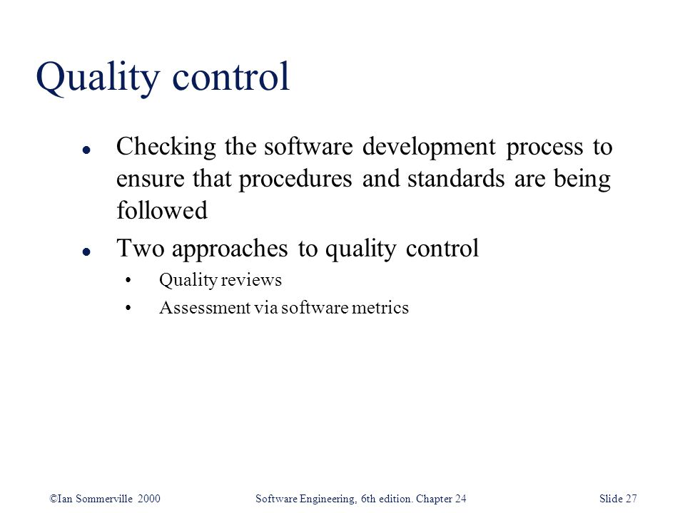 ©Ian Sommerville 2000 Software Engineering, 6th edition. Chapter 24Slide 27 Quality control l Checking the software development process to ensure that