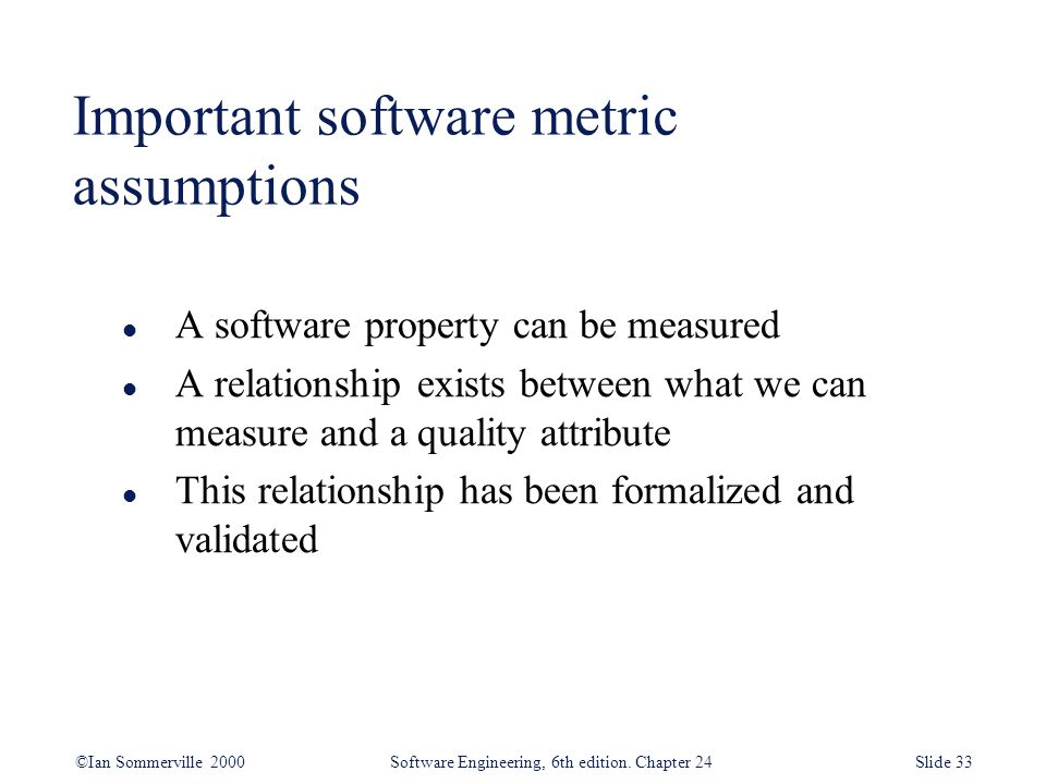 ©Ian Sommerville 2000 Software Engineering, 6th edition. Chapter 24Slide 33 l A software property can be measured l A relationship exists between what