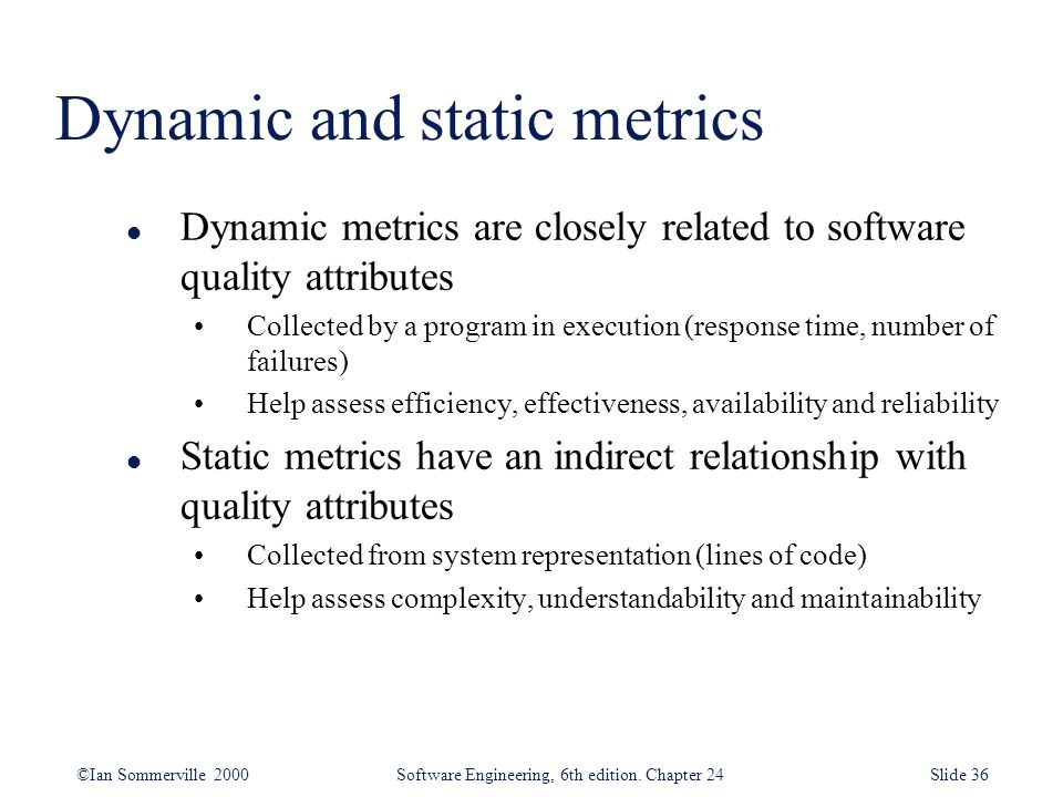 ©Ian Sommerville 2000 Software Engineering, 6th edition. Chapter 24Slide 36 Dynamic and static metrics l Dynamic metrics are closely related to softwa