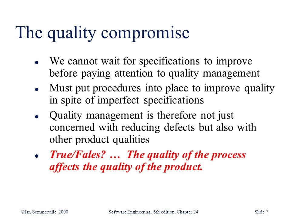 ©Ian Sommerville 2000 Software Engineering, 6th edition. Chapter 24Slide 7 The quality compromise l We cannot wait for specifications to improve befor
