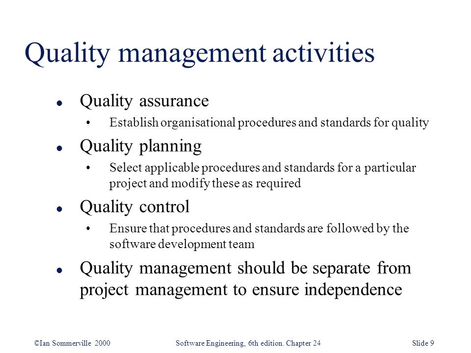 ©Ian Sommerville 2000 Software Engineering, 6th edition. Chapter 24Slide 9 Quality management activities l Quality assurance Establish organisational