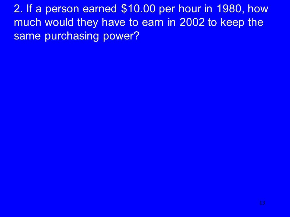 13 2. If a person earned $10.00 per hour in 1980, how much would they have to earn in 2002 to keep the same purchasing power?