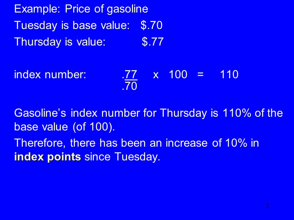 2 Example: Price of gasoline Tuesday is base value: $.70 Thursday is value: $.77 index number:.77 x 100 = 110.70 Gasoline's index number for Thursday is 110% of the base value (of 100).