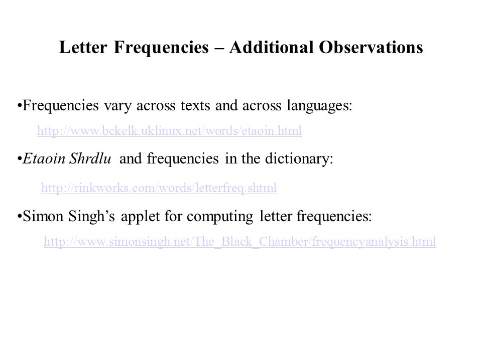 Letter Frequencies – Additional Observations Frequencies vary across texts and across languages: http://www.bckelk.uklinux.net/words/etaoin.html Etaoin Shrdlu and frequencies in the dictionary: http://rinkworks.com/words/letterfreq.shtml Simon Singh's applet for computing letter frequencies: http://www.simonsingh.net/The_Black_Chamber/frequencyanalysis.html