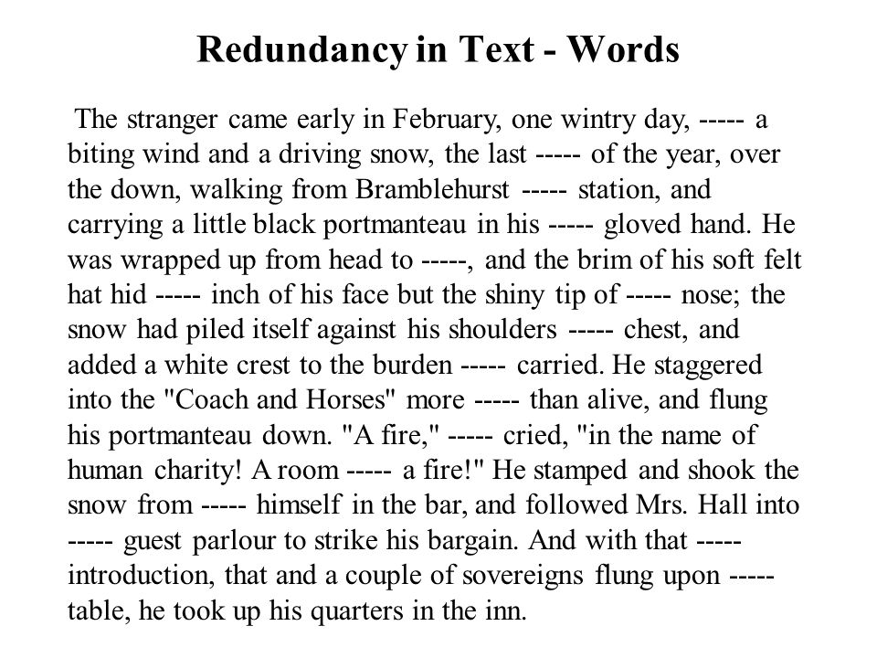 Redundancy in Text - Words The stranger came early in February, one wintry day, ----- a biting wind and a driving snow, the last ----- of the year, over the down, walking from Bramblehurst ----- station, and carrying a little black portmanteau in his ----- gloved hand.