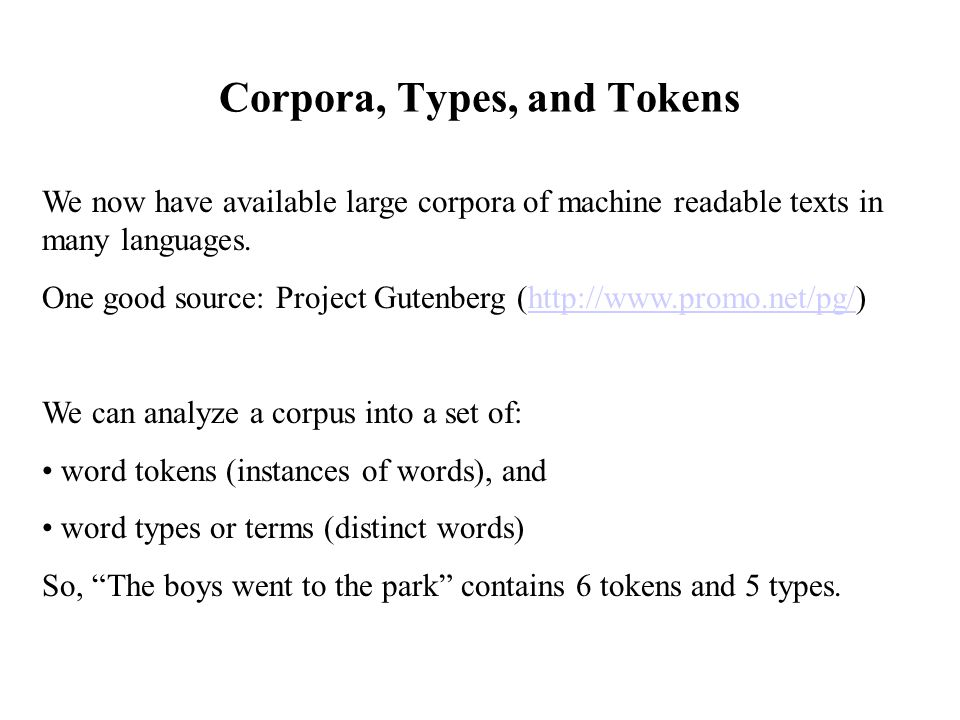 Corpora, Types, and Tokens We now have available large corpora of machine readable texts in many languages. One good source: Project Gutenberg (http:/