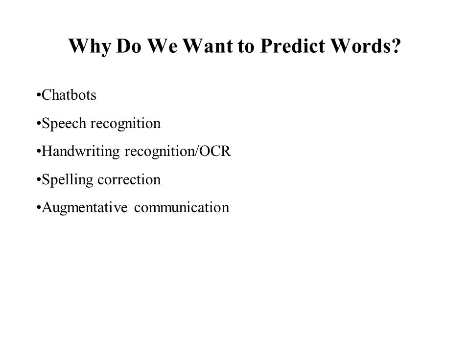 Why Do We Want to Predict Words? Chatbots Speech recognition Handwriting recognition/OCR Spelling correction Augmentative communication