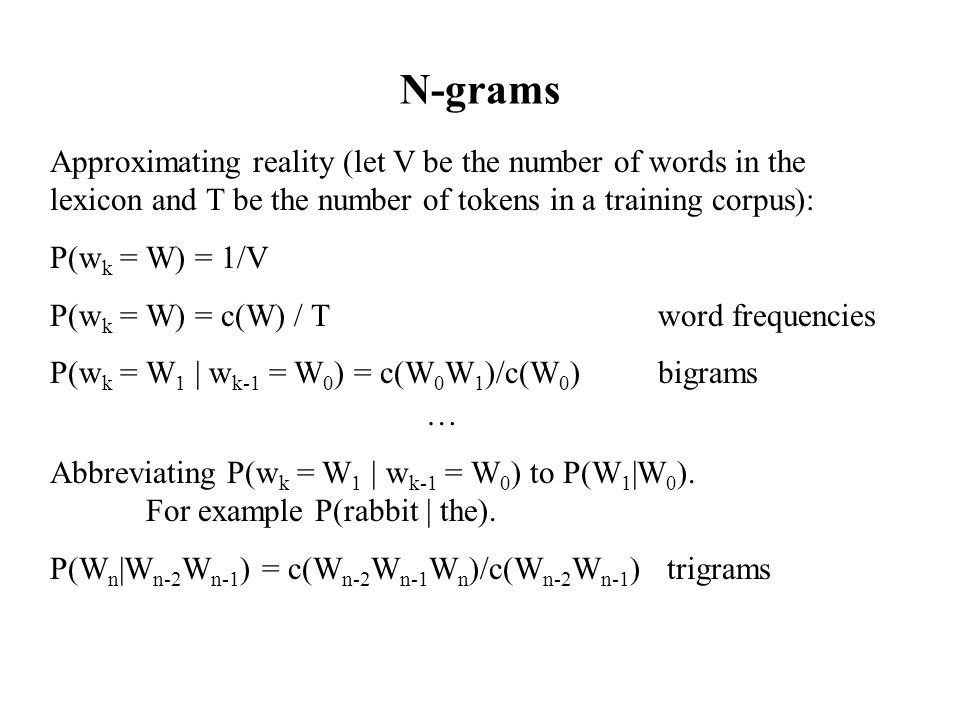 N-grams Approximating reality (let V be the number of words in the lexicon and T be the number of tokens in a training corpus): P(w k = W) = 1/V P(w k = W) = c(W) / T word frequencies P(w k = W 1 | w k-1 = W 0 ) = c(W 0 W 1 )/c(W 0 ) bigrams … Abbreviating P(w k = W 1 | w k-1 = W 0 ) to P(W 1 |W 0 ).