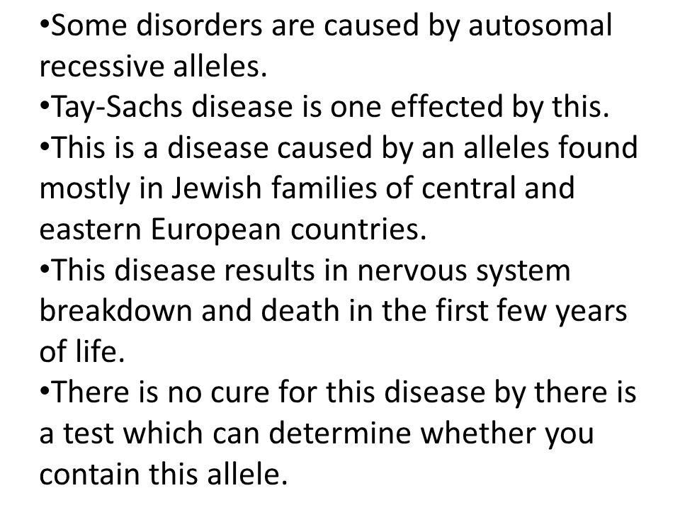 Some disorders are caused by autosomal recessive alleles. Tay-Sachs disease is one effected by this. This is a disease caused by an alleles found most