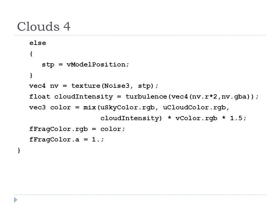 Clouds 4 else { stp = vModelPosition; } vec4 nv = texture(Noise3, stp); float cloudIntensity = turbulence(vec4(nv.r*2,nv.gba)); vec3 color = mix(uSkyColor.rgb, uCloudColor.rgb, cloudIntensity) * vColor.rgb * 1.5; fFragColor.rgb = color; fFragColor.a = 1.; }