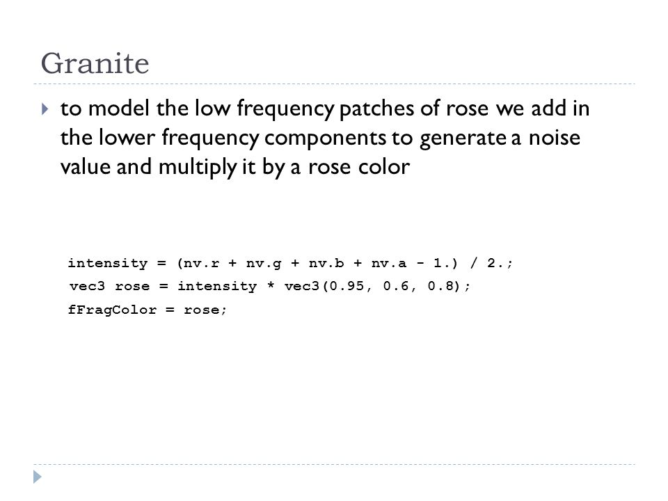  to model the low frequency patches of rose we add in the lower frequency components to generate a noise value and multiply it by a rose color intensity = (nv.r + nv.g + nv.b + nv.a - 1.) / 2.; vec3 rose = intensity * vec3(0.95, 0.6, 0.8); fFragColor = rose;