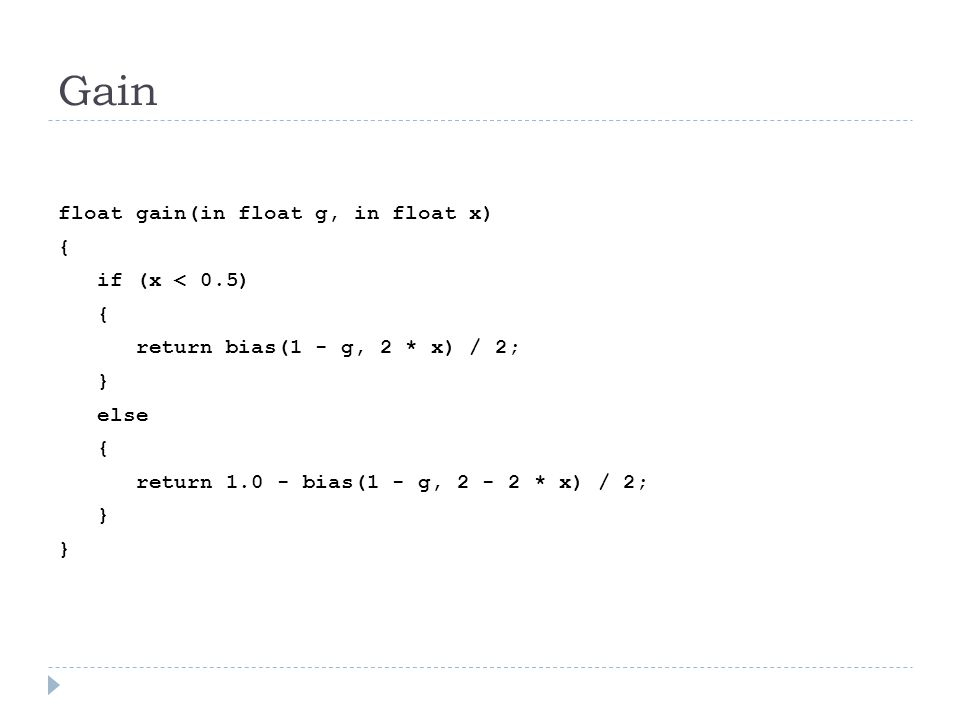 Gain float gain(in float g, in float x) { if (x < 0.5) { return bias(1 - g, 2 * x) / 2; } else { return 1.0 - bias(1 - g, 2 - 2 * x) / 2; }