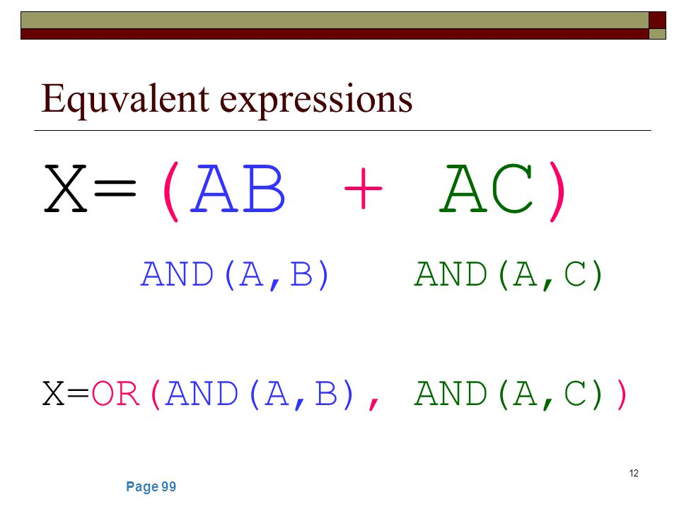 12 Equvalent expressions X=(AB + AC) AND(A,B) AND(A,C) X=OR(AND(A,B), AND(A,C)) Page 99