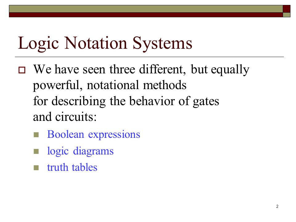 2 Logic Notation Systems  We have seen three different, but equally powerful, notational methods for describing the behavior of gates and circuits: Boolean expressions logic diagrams truth tables