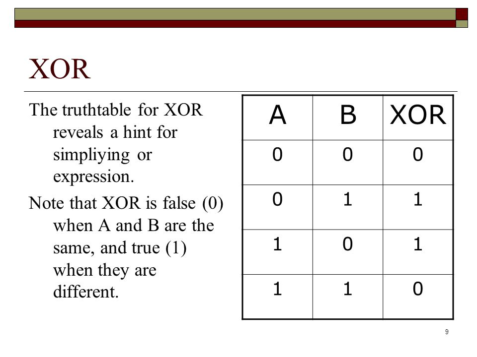 9 XOR The truthtable for XOR reveals a hint for simpliying or expression. Note that XOR is false (0) when A and B are the same, and true (1) when they