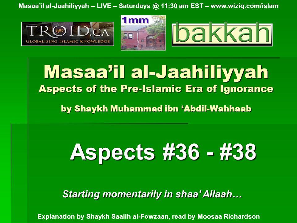 Masaa'il al-Jaahiliyyah Aspects of the Pre-Islamic Era of Ignorance by Shaykh Muhammad ibn 'Abdil-Wahhaab Aspects #36 - #38 Masaa'il al-Jaahiliyyah – LIVE – Saturdays @ 11:30 am EST – www.wiziq.com/islam Explanation by Shaykh Saalih al-Fowzaan, read by Moosaa Richardson Starting momentarily in shaa' Allaah…