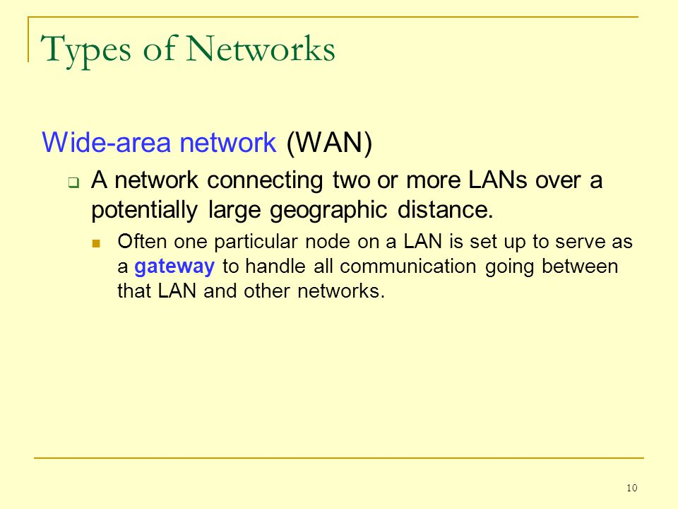 10 Types of Networks Wide-area network (WAN)  A network connecting two or more LANs over a potentially large geographic distance. Often one particula