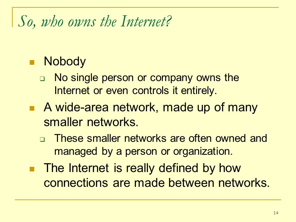 14 So, who owns the Internet? Nobody  No single person or company owns the Internet or even controls it entirely. A wide-area network, made up of man