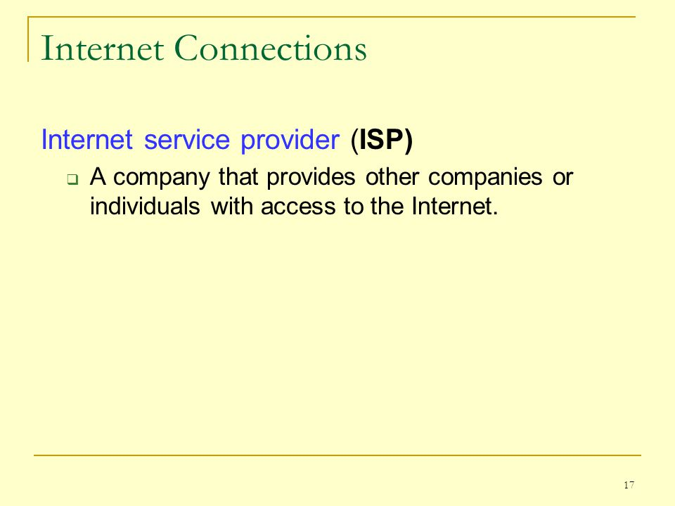 Internet Connections Internet service provider (ISP)  A company that provides other companies or individuals with access to the Internet. 17