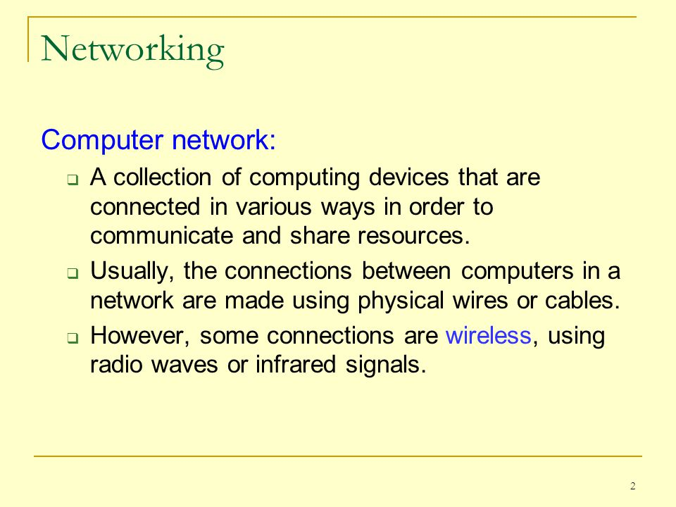 2 Networking Computer network:  A collection of computing devices that are connected in various ways in order to communicate and share resources.  U
