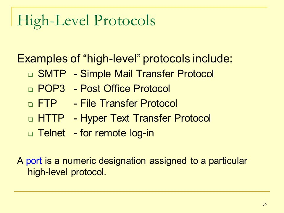 "36 High-Level Protocols Examples of ""high-level"" protocols include:  SMTP- Simple Mail Transfer Protocol  POP3- Post Office Protocol  FTP- File Tra"