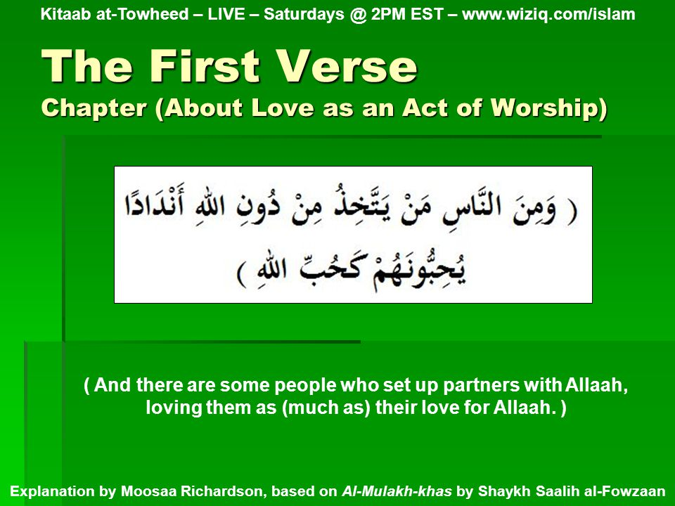 The First Verse Chapter (About Love as an Act of Worship) Kitaab at-Towheed – LIVE – Saturdays @ 2PM EST – www.wiziq.com/islam Explanation by Moosaa Richardson, based on Al-Mulakh-khas by Shaykh Saalih al-Fowzaan ( And there are some people who set up partners with Allaah, loving them as (much as) their love for Allaah.