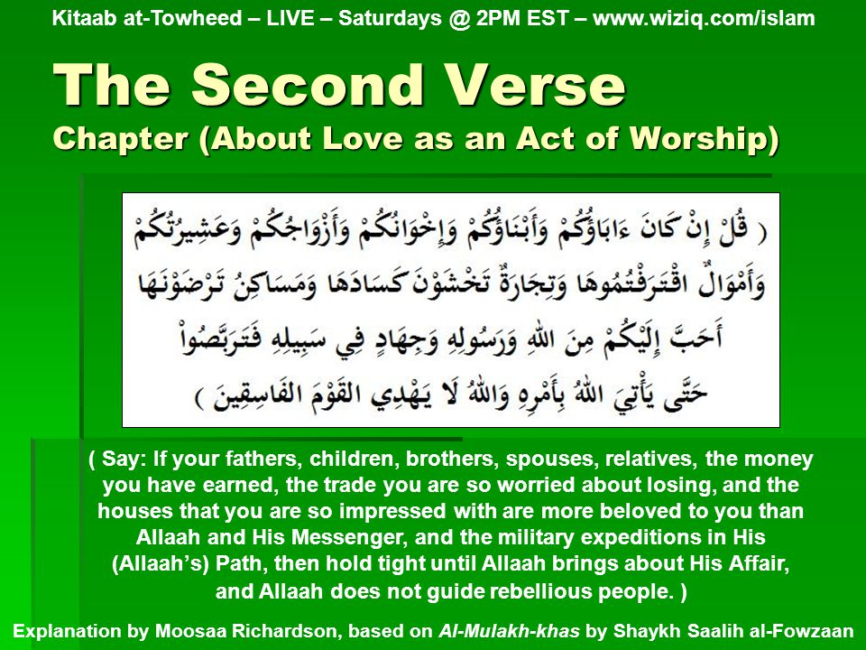 The Second Verse Chapter (About Love as an Act of Worship) Kitaab at-Towheed – LIVE – Saturdays @ 2PM EST – www.wiziq.com/islam Explanation by Moosaa Richardson, based on Al-Mulakh-khas by Shaykh Saalih al-Fowzaan ( Say: If your fathers, children, brothers, spouses, relatives, the money you have earned, the trade you are so worried about losing, and the houses that you are so impressed with are more beloved to you than Allaah and His Messenger, and the military expeditions in His (Allaah's) Path, then hold tight until Allaah brings about His Affair, and Allaah does not guide rebellious people.