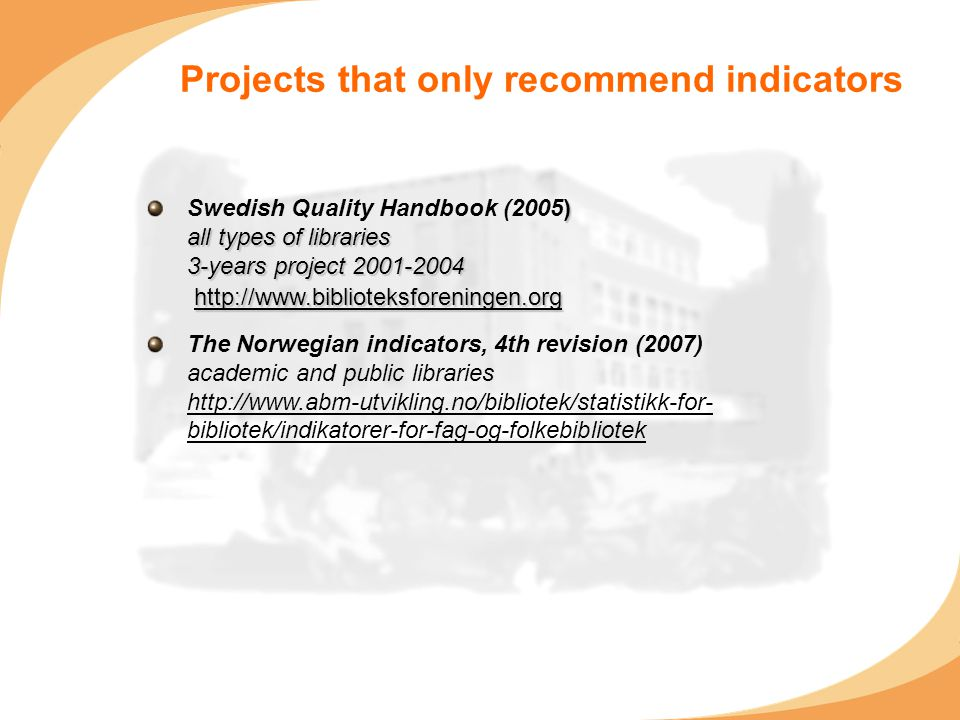 Projects that only recommend indicators ) all types of libraries 3-years project 2001-2004 http://www.biblioteksforeningen.org Swedish Quality Handbook (2005) all types of libraries 3-years project 2001-2004 http://www.biblioteksforeningen.org The Norwegian indicators, 4th revision (2007) academic and public libraries http://www.abm-utvikling.no/bibliotek/statistikk-for- bibliotek/indikatorer-for-fag-og-folkebibliotek