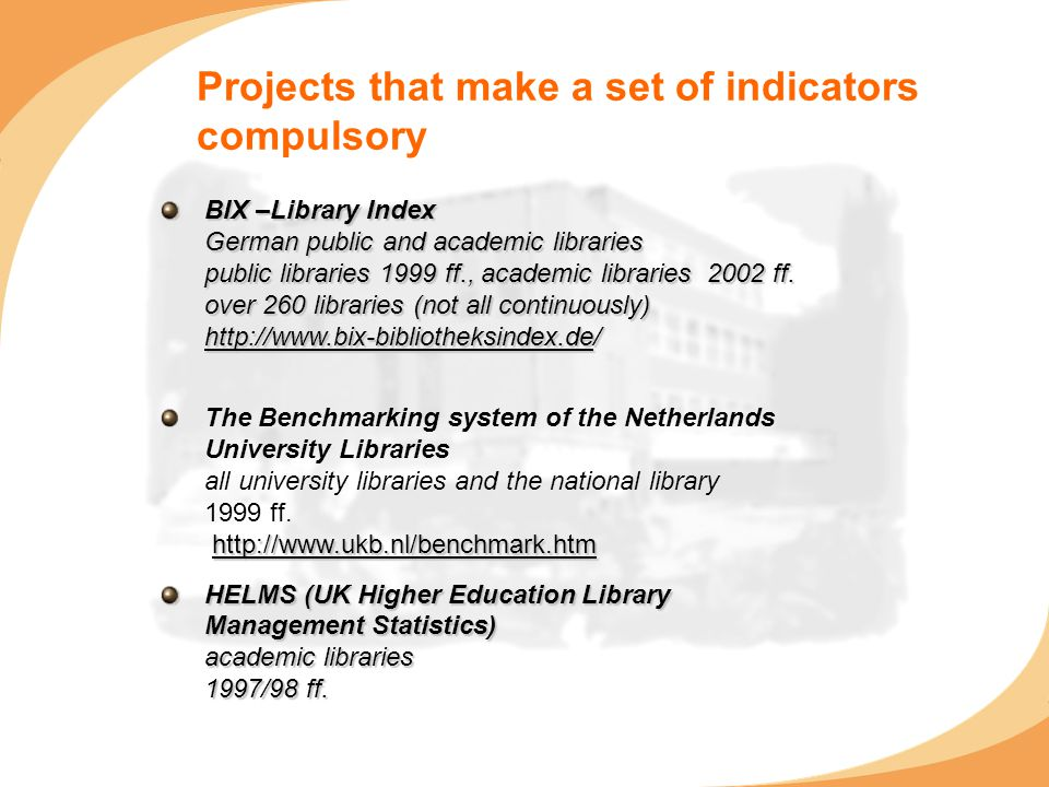 Projects that make a set of indicators compulsory BIX –Library Index German public and academic libraries public libraries 1999 ff., academic librarie