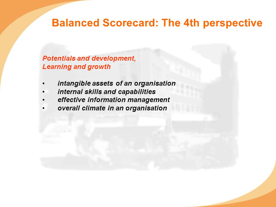 Balanced Scorecard: The 4th perspective Potentials and development, Learning and growth intangible assets of an organisation internal skills and capabilities effective information management overall climate in an organisation