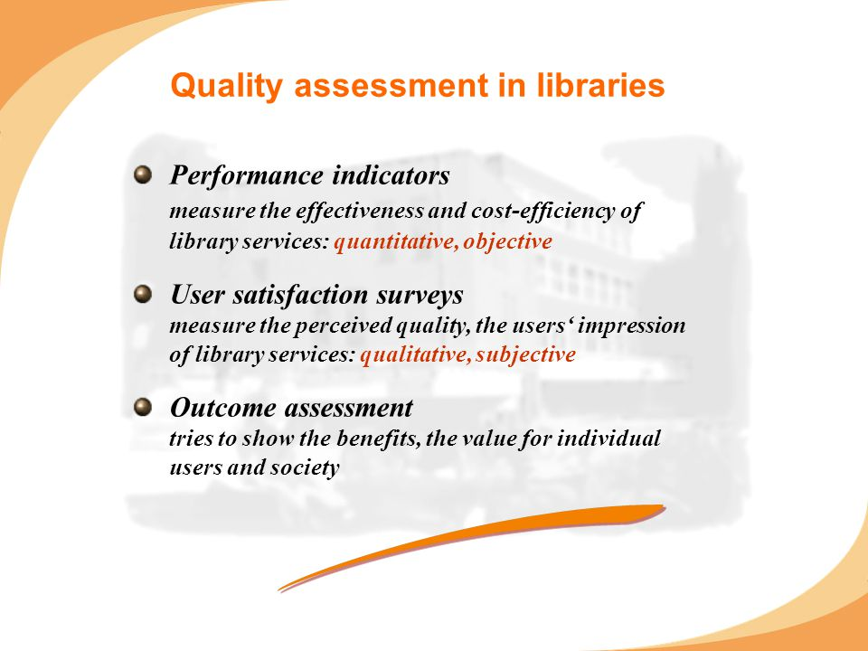 Quality assessment in libraries Performance indicators measure the effectiveness and cost-efficiency of library services: quantitative, objective User satisfaction surveys measure the perceived quality, the users' impression of library services: qualitative, subjective Outcome assessment tries to show the benefits, the value for individual users and society