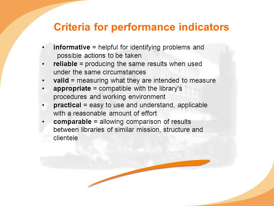 Criteria for performance indicators informative = helpful for identifying problems and possible actions to be taken reliable = producing the same resu