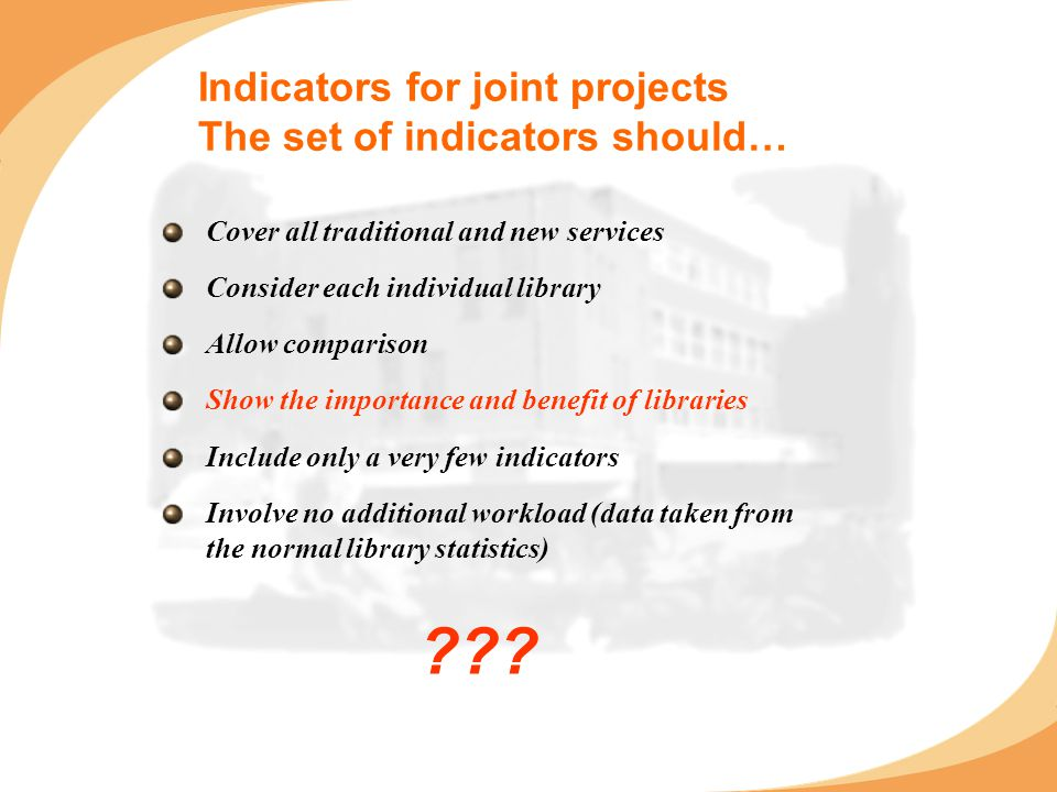 Indicators for joint projects The set of indicators should… Cover all traditional and new services Consider each individual library Allow comparison Show the importance and benefit of libraries Include only a very few indicators Involve no additional workload (data taken from the normal library statistics)
