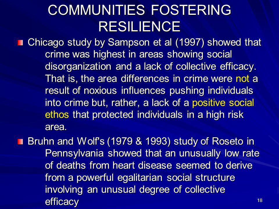 18 COMMUNITIES FOSTERING RESILIENCE Chicago study by Sampson et al (1997) showed that crime was highest in areas showing social disorganization and a lack of collective efficacy.