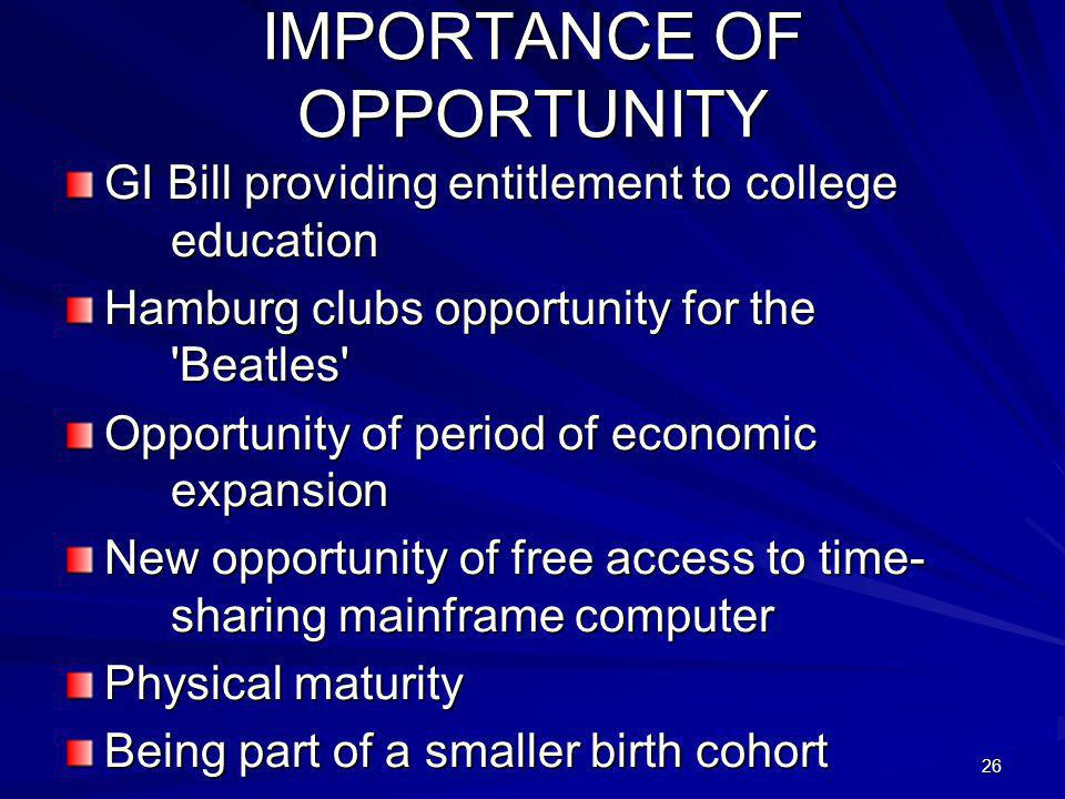 26 IMPORTANCE OF OPPORTUNITY GI Bill providing entitlement to college education Hamburg clubs opportunity for the Beatles Opportunity of period of economic expansion New opportunity of free access to time- sharing mainframe computer Physical maturity Being part of a smaller birth cohort