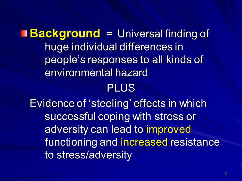 3 Background =Universal finding of huge individual differences in people's responses to all kinds of environmental hazard PLUS Evidence of 'steeling' effects in which successful coping with stress or adversity can lead to improved functioning and increased resistance to stress/adversity