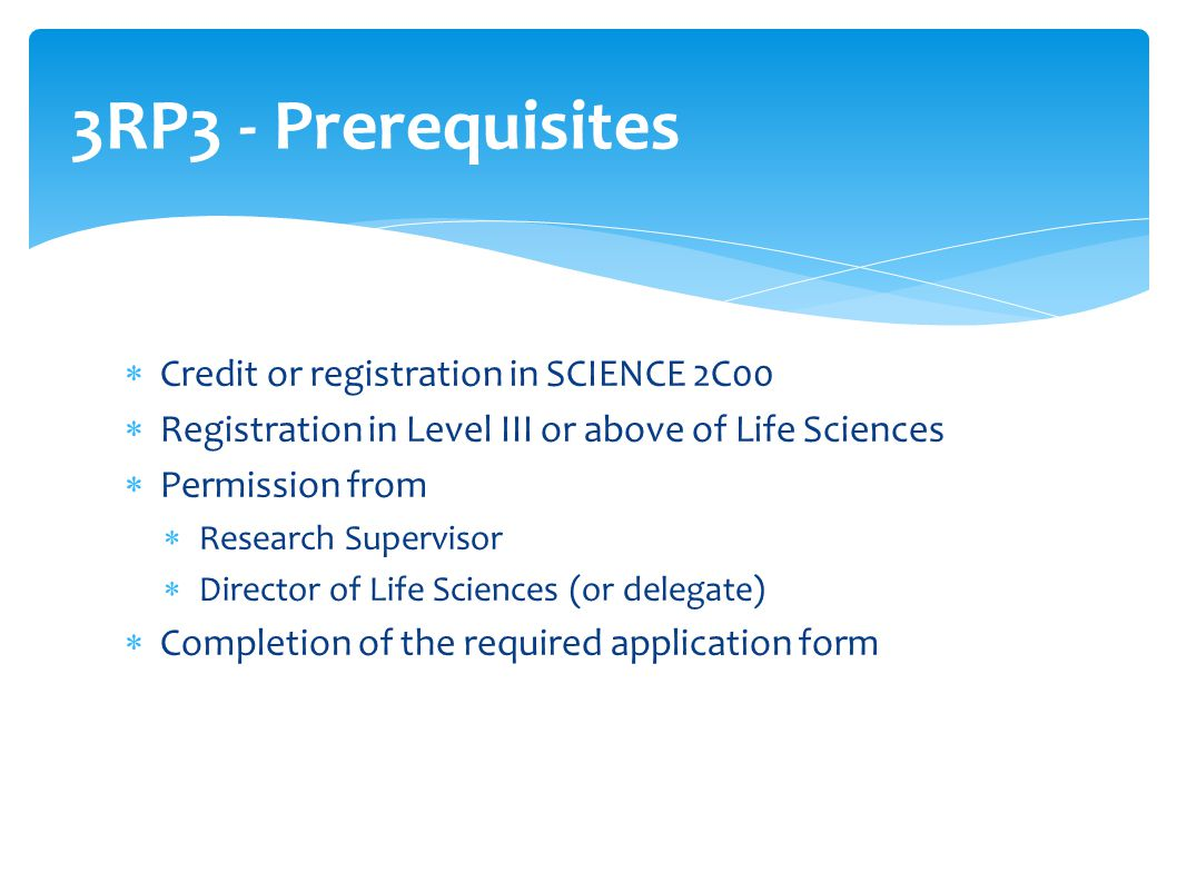  Credit or registration in SCIENCE 2C00  Registration in Level III or above of Life Sciences  Permission from  Research Supervisor  Director of L