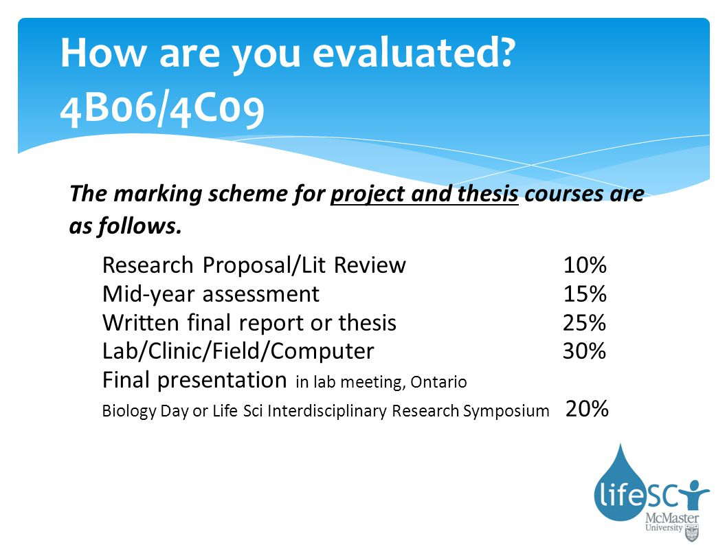 How are you evaluated? 4B06/4C09 The marking scheme for project and thesis courses are as follows. Research Proposal/Lit Review 10% Mid-year assessmen