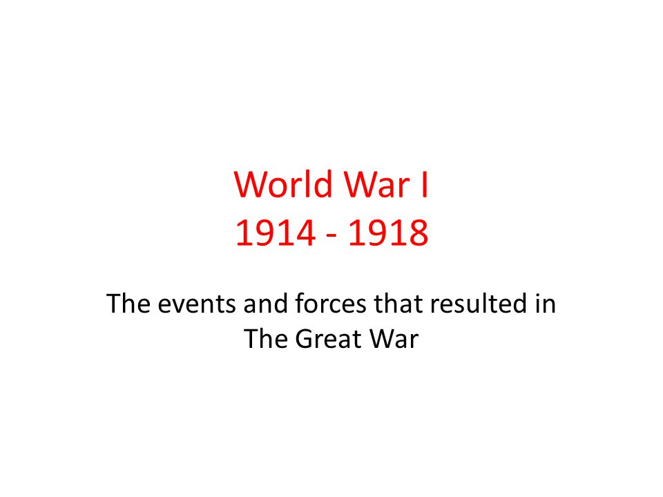 World War I 1914 - 1918 The events and forces that resulted in The Great War