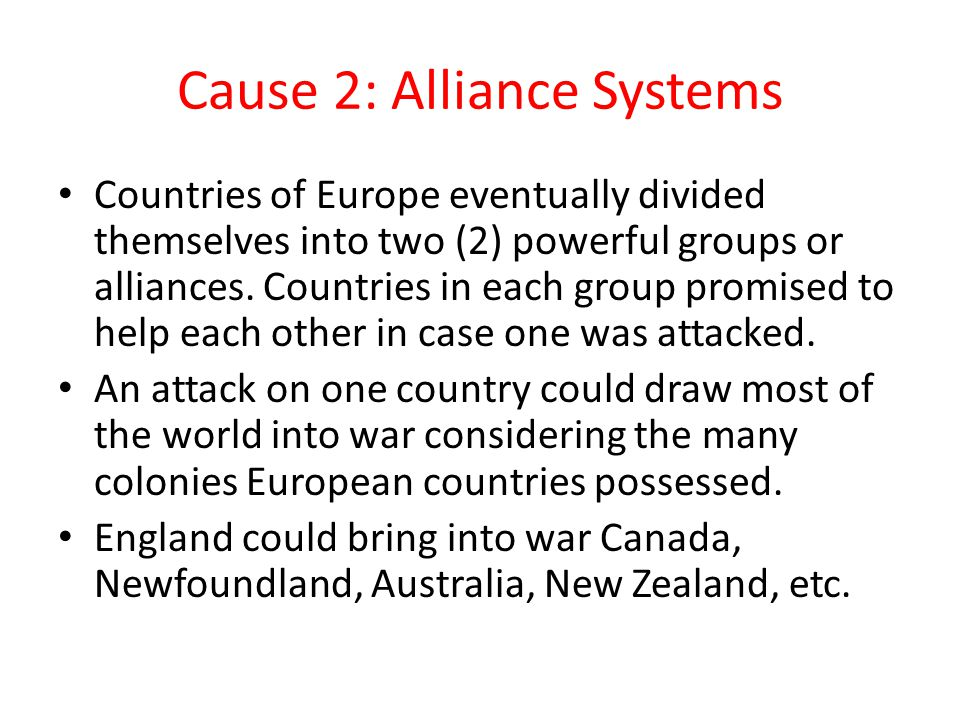 Cause 2: Alliance Systems Countries of Europe eventually divided themselves into two (2) powerful groups or alliances. Countries in each group promise