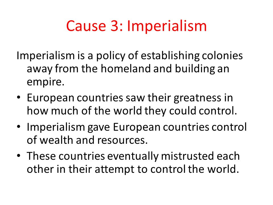 Cause 3: Imperialism Imperialism is a policy of establishing colonies away from the homeland and building an empire. European countries saw their grea