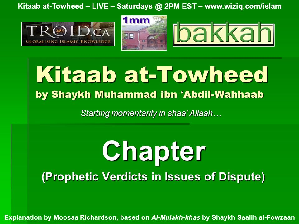 Kitaab at-Towheed by Shaykh Muhammad ibn ' Abdil-Wahhaab Chapter (Prophetic Verdicts in Issues of Dispute) Kitaab at-Towheed – LIVE – Saturdays @ 2PM EST – www.wiziq.com/islam Explanation by Moosaa Richardson, based on Al-Mulakh-khas by Shaykh Saalih al-Fowzaan Starting momentarily in shaa' Allaah…