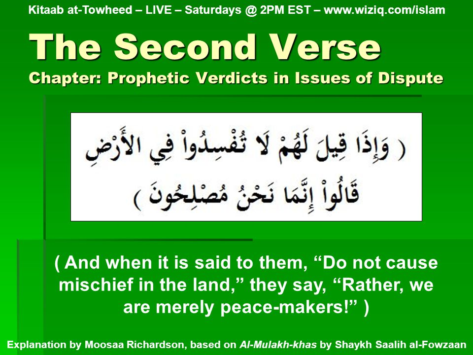 The Second Verse Chapter: Prophetic Verdicts in Issues of Dispute Kitaab at-Towheed – LIVE – Saturdays @ 2PM EST – www.wiziq.com/islam Explanation by Moosaa Richardson, based on Al-Mulakh-khas by Shaykh Saalih al-Fowzaan ( And when it is said to them, Do not cause mischief in the land, they say, Rather, we are merely peace-makers! )