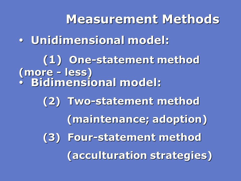 Measurement Methods  Bidimensional model: (2) Two-statement method (maintenance; adoption) (3) Four-statement method (acculturation strategies)  Uni