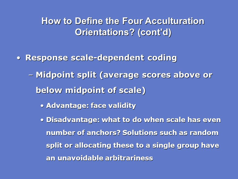 How to Define the Four Acculturation Orientations? (cont'd) Response scale-dependent codingResponse scale-dependent coding –Midpoint split (average sc