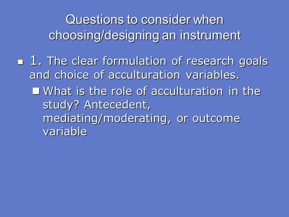 Questions to consider when choosing/designing an instrument 1. The clear formulation of research goals and choice of acculturation variables. 1. The c