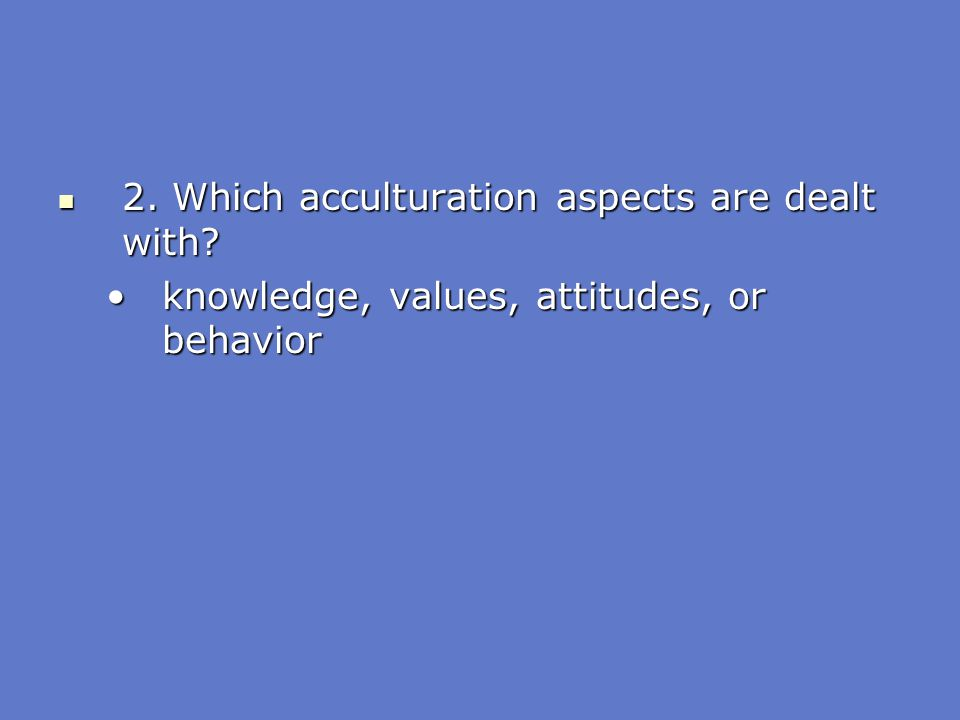 2. Which acculturation aspects are dealt with? 2. Which acculturation aspects are dealt with? knowledge, values, attitudes, or behaviorknowledge, valu
