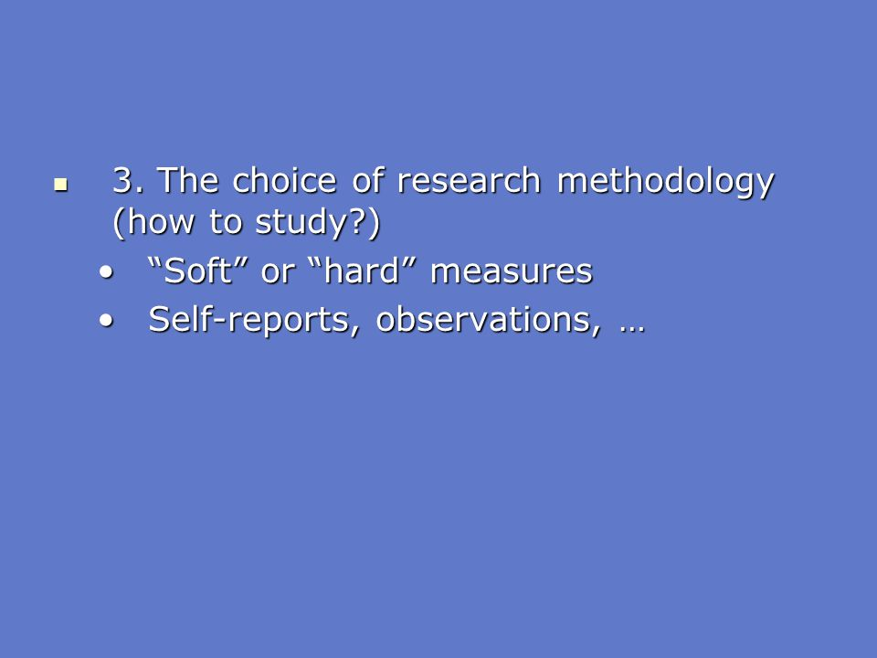 """3. The choice of research methodology (how to study?) 3. The choice of research methodology (how to study?) """"Soft"""" or """"hard"""" measures""""Soft"""" or """"hard"""""""