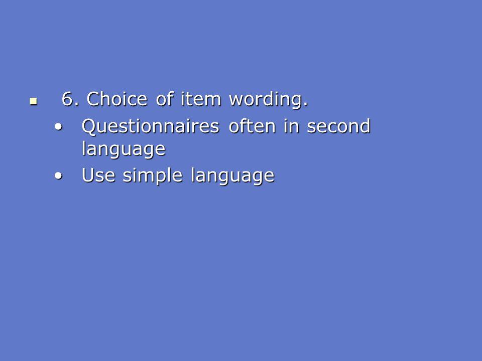 6. Choice of item wording. 6. Choice of item wording. Questionnaires often in second languageQuestionnaires often in second language Use simple langua